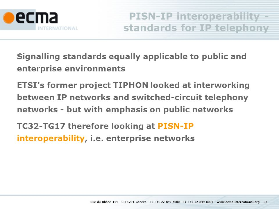 Rue du Rhône 114 - CH-1204 Geneva - T: +41 22 849 6000 - F: +41 22 849 6001 - www.ecma-international.org 32 PISN-IP interoperability - standards for IP telephony Signalling standards equally applicable to public and enterprise environments ETSIs former project TIPHON looked at interworking between IP networks and switched-circuit telephony networks - but with emphasis on public networks TC32-TG17 therefore looking at PISN-IP interoperability, i.e.