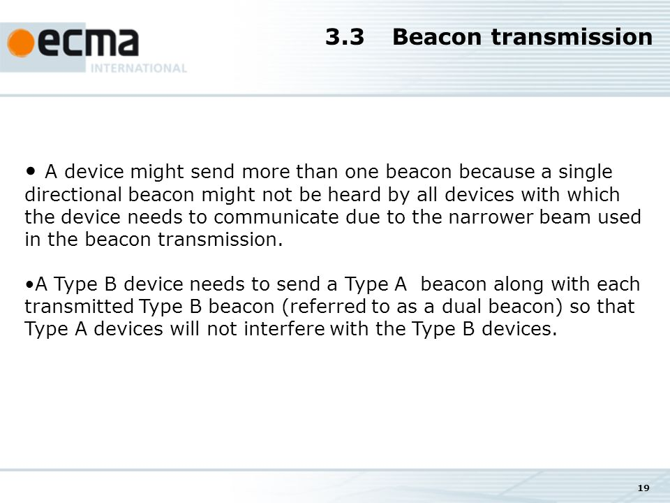 19 A device might send more than one beacon because a single directional beacon might not be heard by all devices with which the device needs to communicate due to the narrower beam used in the beacon transmission.