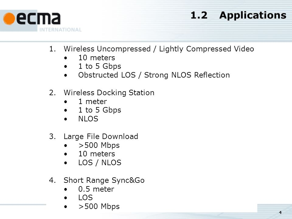 4 1.2Applications 1.Wireless Uncompressed / Lightly Compressed Video 10 meters 1 to 5 Gbps Obstructed LOS / Strong NLOS Reflection 2.Wireless Docking Station 1 meter 1 to 5 Gbps NLOS 3.Large File Download >500 Mbps 10 meters LOS / NLOS 4.Short Range Sync&Go 0.5 meter LOS >500 Mbps