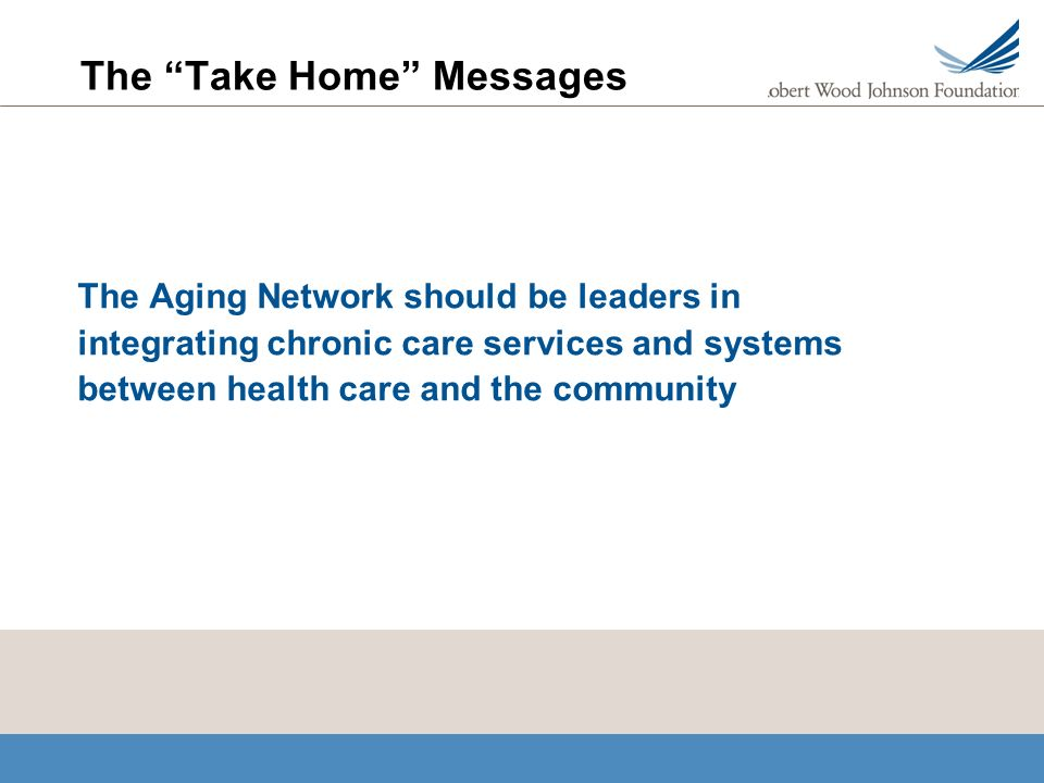 The Take Home Messages The Aging Network should be leaders in integrating chronic care services and systems between health care and the community