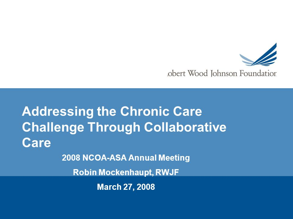 Addressing the Chronic Care Challenge Through Collaborative Care 2008 NCOA-ASA Annual Meeting Robin Mockenhaupt, RWJF March 27, 2008