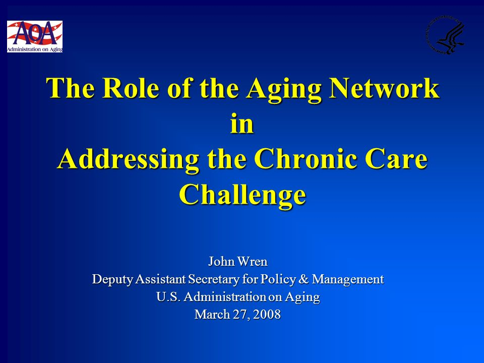 The Role of the Aging Network in Addressing the Chronic Care Challenge John Wren Deputy Assistant Secretary for Policy & Management U.S.