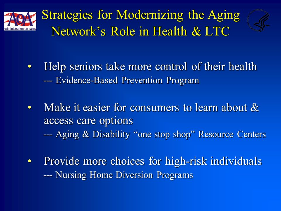 Strategies for Modernizing the Aging Networks Role in Health & LTC Help seniors take more control of their healthHelp seniors take more control of their health --- Evidence-Based Prevention Program Make it easier for consumers to learn about & access care optionsMake it easier for consumers to learn about & access care options --- Aging & Disability one stop shop Resource Centers Provide more choices for high-risk individualsProvide more choices for high-risk individuals --- Nursing Home Diversion Programs