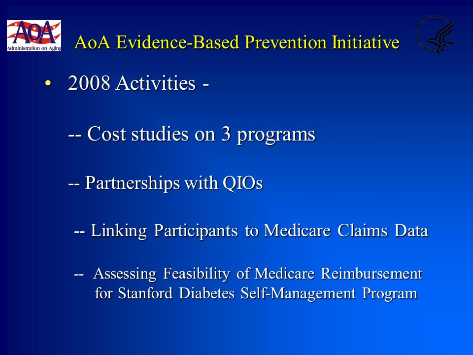 AoA Evidence-Based Prevention Initiative 2008 Activities -2008 Activities - -- Cost studies on 3 programs -- Partnerships with QIOs -- Linking Participants to Medicare Claims Data -- Assessing Feasibility of Medicare Reimbursement for Stanford Diabetes Self-Management Program