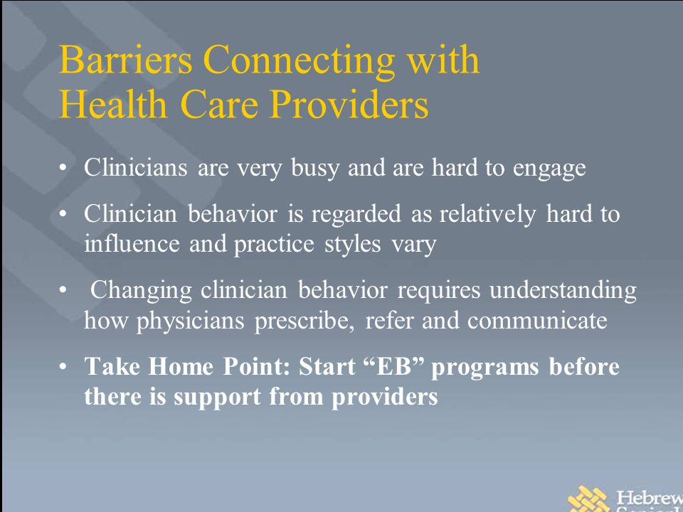 Barriers Connecting with Health Care Providers Clinicians are very busy and are hard to engage Clinician behavior is regarded as relatively hard to influence and practice styles vary Changing clinician behavior requires understanding how physicians prescribe, refer and communicate Take Home Point: Start EB programs before there is support from providers