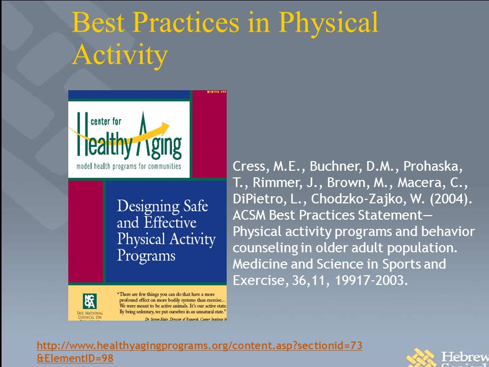 Best Practices in Physical Activity http://www.healthyagingprograms.org/content.asp sectionid=73 &ElementID=98 Cress, M.E., Buchner, D.M., Prohaska, T., Rimmer, J., Brown, M., Macera, C., DiPietro, L., Chodzko-Zajko, W.