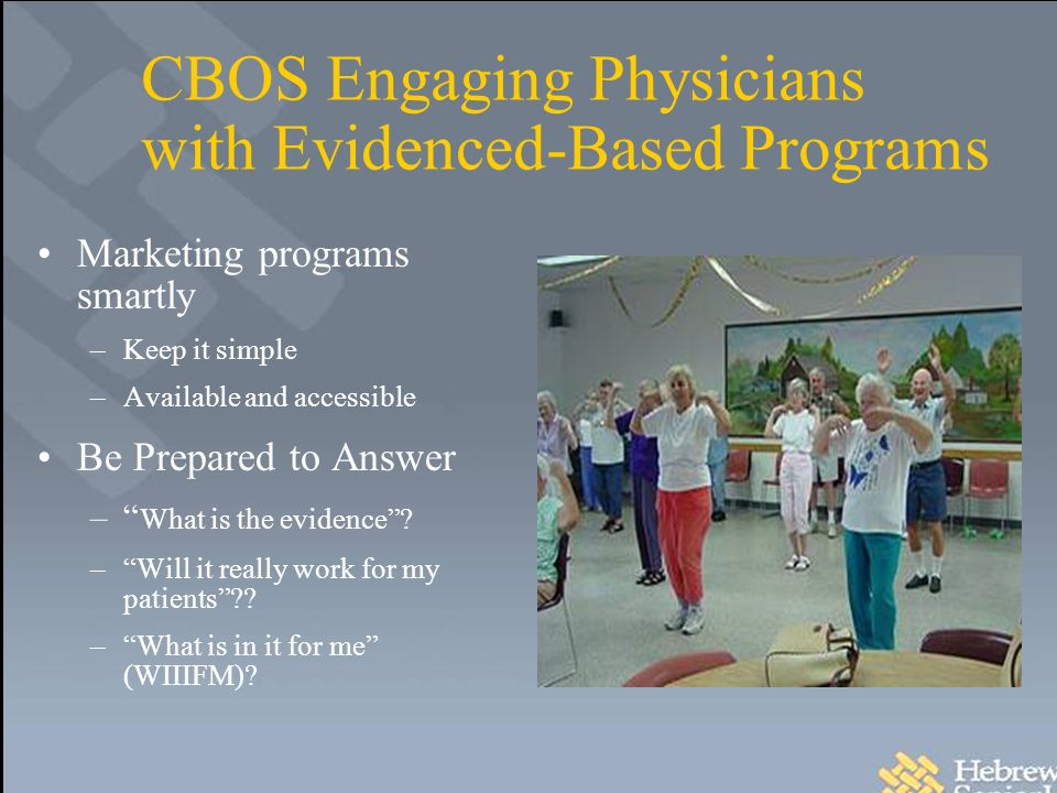 CBOS Engaging Physicians with Evidenced-Based Programs Marketing programs smartly –Keep it simple –Available and accessible Be Prepared to Answer – What is the evidence.