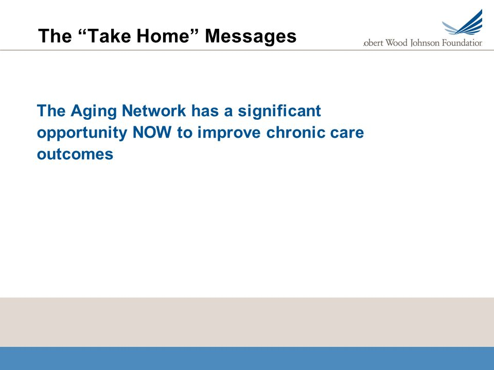 The Take Home Messages The Aging Network has a significant opportunity NOW to improve chronic care outcomes
