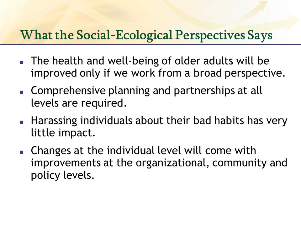 What the Social-Ecological Perspectives Says The health and well-being of older adults will be improved only if we work from a broad perspective.