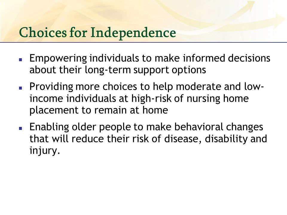 Choices for Independence Empowering individuals to make informed decisions about their long-term support options Providing more choices to help moderate and low- income individuals at high-risk of nursing home placement to remain at home Enabling older people to make behavioral changes that will reduce their risk of disease, disability and injury.