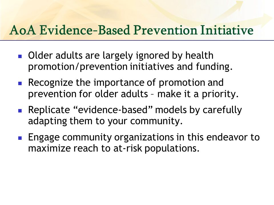 AoA Evidence-Based Prevention Initiative Older adults are largely ignored by health promotion/prevention initiatives and funding.