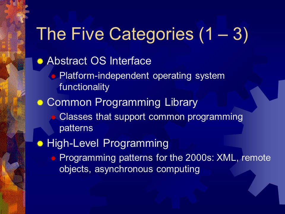 The Five Categories (1 – 3) Abstract OS Interface Platform-independent operating system functionality Common Programming Library Classes that support common programming patterns High-Level Programming Programming patterns for the 2000s: XML, remote objects, asynchronous computing