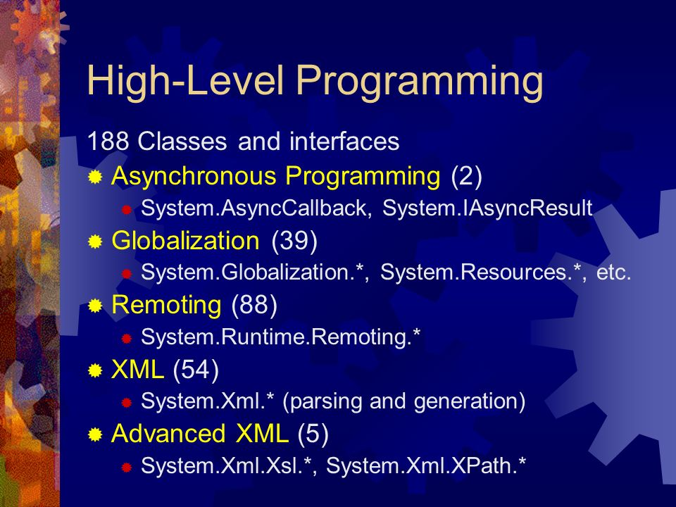 High-Level Programming 188 Classes and interfaces Asynchronous Programming (2) System.AsyncCallback, System.IAsyncResult Globalization (39) System.Globalization.*, System.Resources.*, etc.