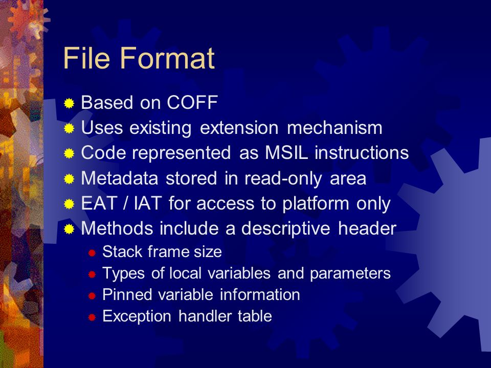 File Format Based on COFF Uses existing extension mechanism Code represented as MSIL instructions Metadata stored in read-only area EAT / IAT for access to platform only Methods include a descriptive header Stack frame size Types of local variables and parameters Pinned variable information Exception handler table