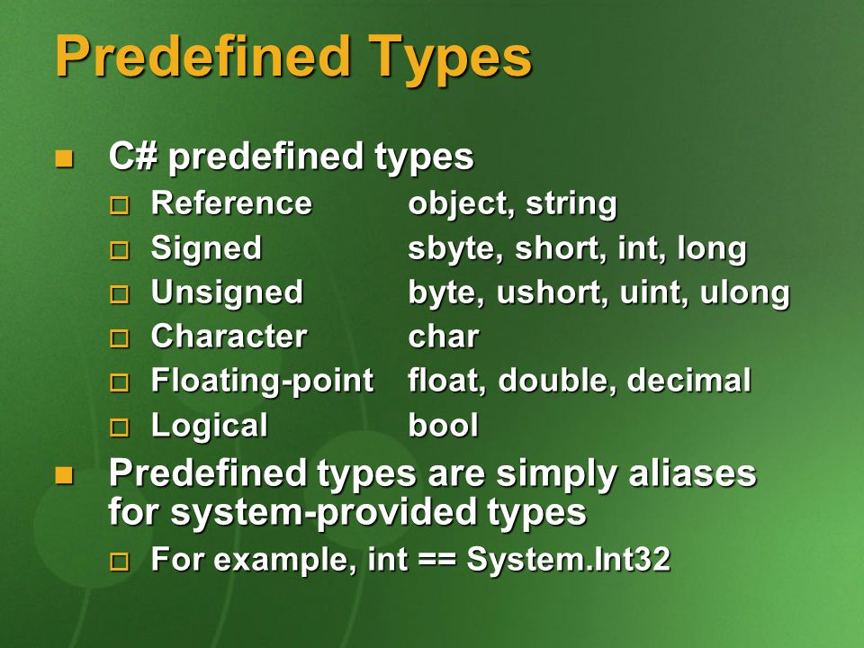 Predefined Types C# predefined types C# predefined types Reference object, string Reference object, string Signed sbyte, short, int, long Signed sbyte, short, int, long Unsigned byte, ushort, uint, ulong Unsigned byte, ushort, uint, ulong Character char Character char Floating-point float, double, decimal Floating-point float, double, decimal Logical bool Logical bool Predefined types are simply aliases for system-provided types Predefined types are simply aliases for system-provided types For example, int == System.Int32 For example, int == System.Int32