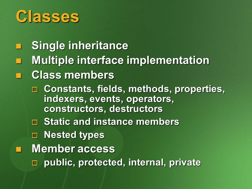 Classes Single inheritance Single inheritance Multiple interface implementation Multiple interface implementation Class members Class members Constants, fields, methods, properties, indexers, events, operators, constructors, destructors Constants, fields, methods, properties, indexers, events, operators, constructors, destructors Static and instance members Static and instance members Nested types Nested types Member access Member access public, protected, internal, private public, protected, internal, private