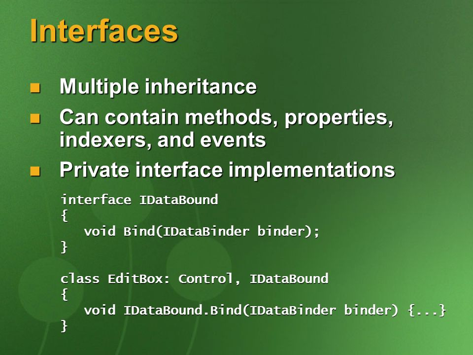 Interfaces Multiple inheritance Multiple inheritance Can contain methods, properties, indexers, and events Can contain methods, properties, indexers, and events Private interface implementations Private interface implementations interface IDataBound { void Bind(IDataBinder binder); void Bind(IDataBinder binder);} class EditBox: Control, IDataBound { void IDataBound.Bind(IDataBinder binder) {...} void IDataBound.Bind(IDataBinder binder) {...}}
