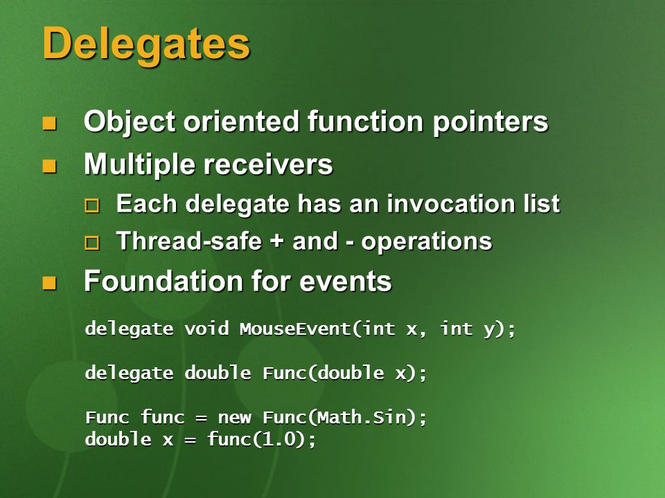 Delegates Object oriented function pointers Object oriented function pointers Multiple receivers Multiple receivers Each delegate has an invocation list Each delegate has an invocation list Thread-safe + and - operations Thread-safe + and - operations Foundation for events Foundation for events delegate void MouseEvent(int x, int y); delegate double Func(double x); Func func = new Func(Math.Sin); double x = func(1.0);