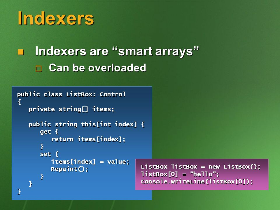 Indexers Indexers are smart arrays Indexers are smart arrays Can be overloaded Can be overloaded public class ListBox: Control { private string[] items; private string[] items; public string this[int index] { public string this[int index] { get { get { return items[index]; return items[index]; } set { items[index] = value; set { items[index] = value; Repaint(); Repaint(); } }} ListBox listBox = new ListBox(); listBox[0] = hello ; Console.WriteLine(listBox[0]);