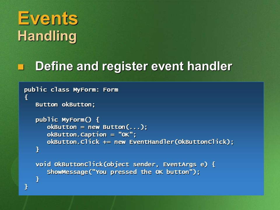 Events Handling Define and register event handler Define and register event handler public class MyForm: Form { Button okButton; Button okButton; public MyForm() { public MyForm() { okButton = new Button(...); okButton = new Button(...); okButton.Caption = OK ; okButton.Caption = OK ; okButton.Click += new EventHandler(OkButtonClick); okButton.Click += new EventHandler(OkButtonClick); } void OkButtonClick(object sender, EventArgs e) { void OkButtonClick(object sender, EventArgs e) { ShowMessage( You pressed the OK button ); ShowMessage( You pressed the OK button ); }}