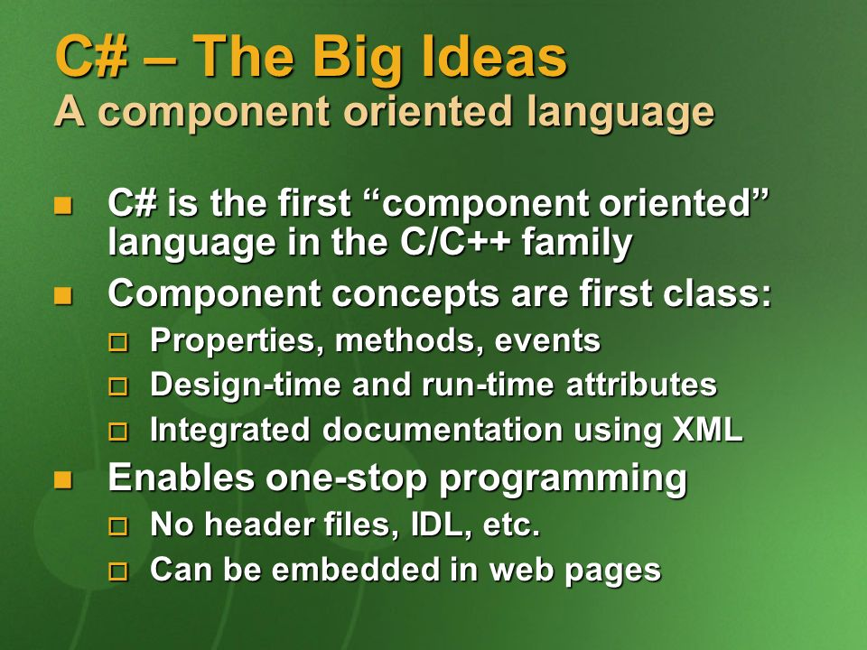 C# – The Big Ideas A component oriented language C# is the first component oriented language in the C/C++ family C# is the first component oriented language in the C/C++ family Component concepts are first class: Component concepts are first class: Properties, methods, events Properties, methods, events Design-time and run-time attributes Design-time and run-time attributes Integrated documentation using XML Integrated documentation using XML Enables one-stop programming Enables one-stop programming No header files, IDL, etc.