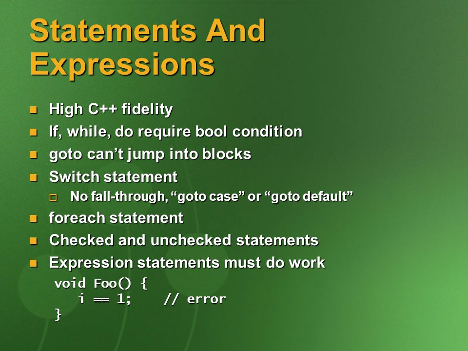 Statements And Expressions High C++ fidelity High C++ fidelity If, while, do require bool condition If, while, do require bool condition goto cant jump into blocks goto cant jump into blocks Switch statement Switch statement No fall-through, goto case or goto default No fall-through, goto case or goto default foreach statement foreach statement Checked and unchecked statements Checked and unchecked statements Expression statements must do work Expression statements must do work void Foo() { i == 1; // error i == 1; // error}