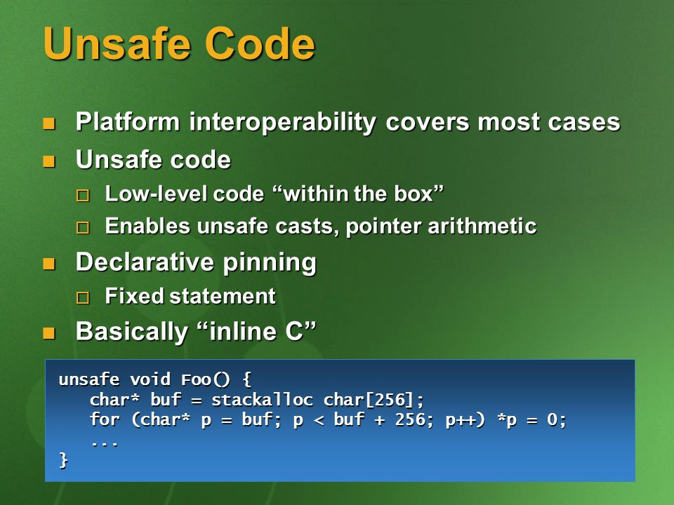 Unsafe Code Platform interoperability covers most cases Platform interoperability covers most cases Unsafe code Unsafe code Low-level code within the box Low-level code within the box Enables unsafe casts, pointer arithmetic Enables unsafe casts, pointer arithmetic Declarative pinning Declarative pinning Fixed statement Fixed statement Basically inline C Basically inline C unsafe void Foo() { char* buf = stackalloc char[256]; char* buf = stackalloc char[256]; for (char* p = buf; p < buf + 256; p++) *p = 0; for (char* p = buf; p < buf + 256; p++) *p = 0;......}