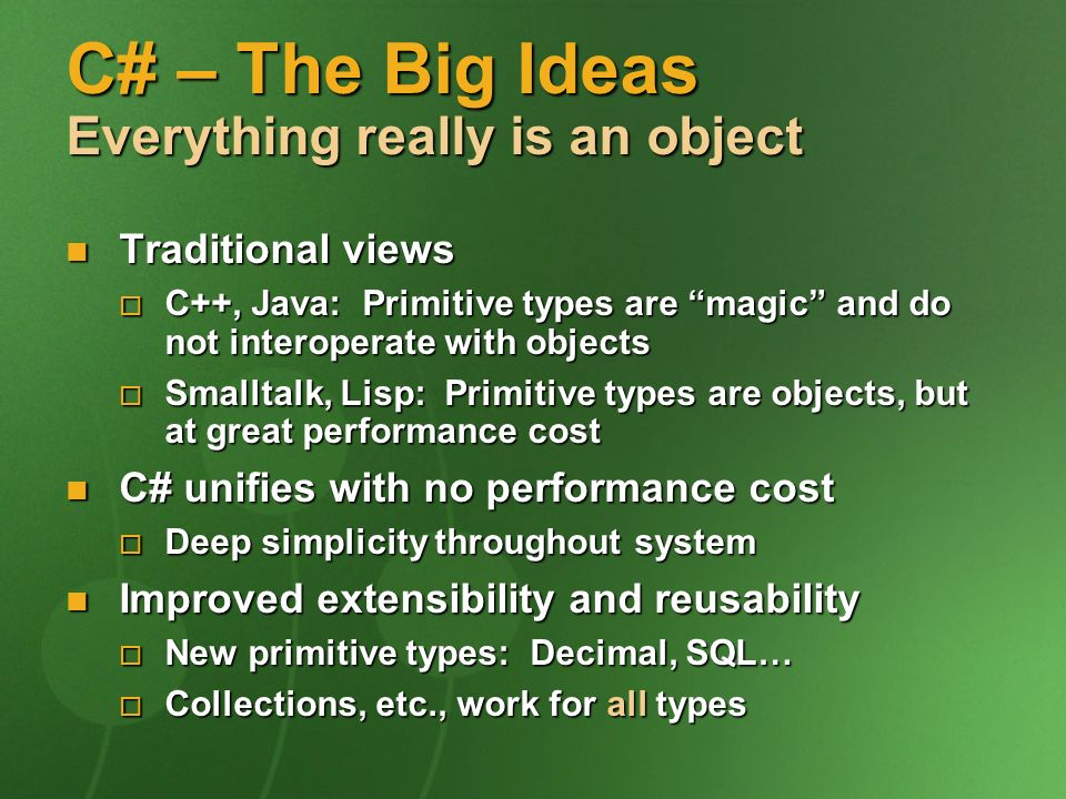 C# – The Big Ideas Everything really is an object Traditional views Traditional views C++, Java: Primitive types are magic and do not interoperate with objects C++, Java: Primitive types are magic and do not interoperate with objects Smalltalk, Lisp: Primitive types are objects, but at great performance cost Smalltalk, Lisp: Primitive types are objects, but at great performance cost C# unifies with no performance cost C# unifies with no performance cost Deep simplicity throughout system Deep simplicity throughout system Improved extensibility and reusability Improved extensibility and reusability New primitive types: Decimal, SQL… New primitive types: Decimal, SQL… Collections, etc., work for all types Collections, etc., work for all types