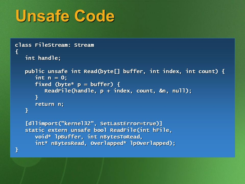 Unsafe Code class FileStream: Stream { int handle; int handle; public unsafe int Read(byte[] buffer, int index, int count) { public unsafe int Read(byte[] buffer, int index, int count) { int n = 0; int n = 0; fixed (byte* p = buffer) { fixed (byte* p = buffer) { ReadFile(handle, p + index, count, &n, null); ReadFile(handle, p + index, count, &n, null); } return n; return n; } [dllimport( kernel32 , SetLastError=true)] [dllimport( kernel32 , SetLastError=true)] static extern unsafe bool ReadFile(int hFile, static extern unsafe bool ReadFile(int hFile, void* lpBuffer, int nBytesToRead, void* lpBuffer, int nBytesToRead, int* nBytesRead, Overlapped* lpOverlapped); int* nBytesRead, Overlapped* lpOverlapped);}