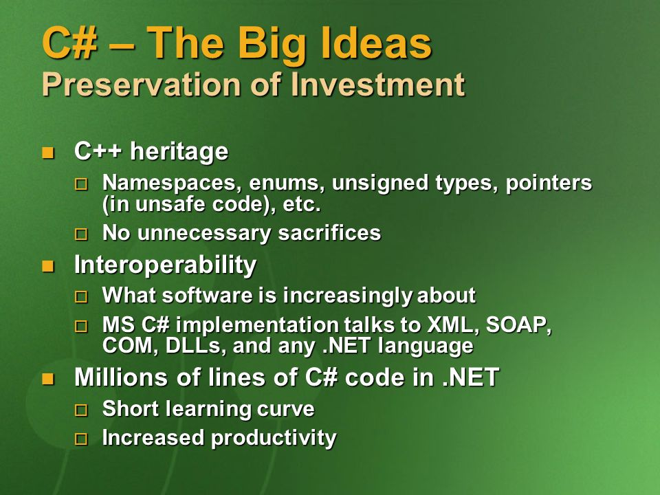 C# – The Big Ideas Preservation of Investment C++ heritage C++ heritage Namespaces, enums, unsigned types, pointers (in unsafe code), etc.