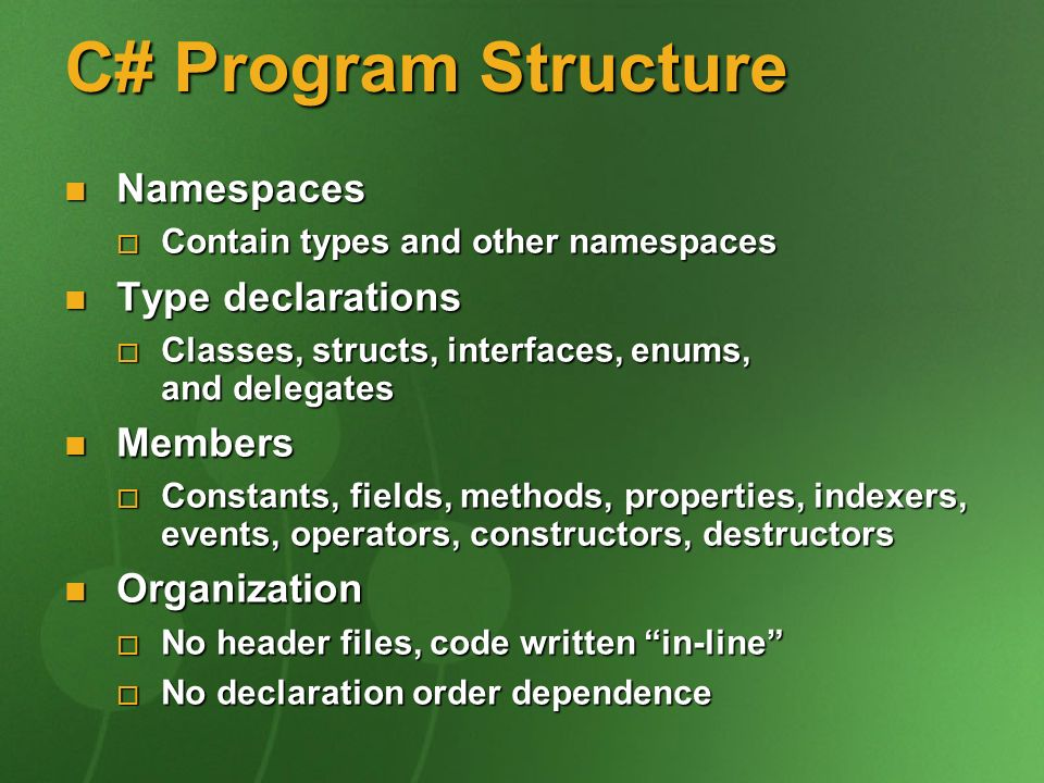 C# Program Structure Namespaces Namespaces Contain types and other namespaces Contain types and other namespaces Type declarations Type declarations Classes, structs, interfaces, enums, and delegates Classes, structs, interfaces, enums, and delegates Members Members Constants, fields, methods, properties, indexers, events, operators, constructors, destructors Constants, fields, methods, properties, indexers, events, operators, constructors, destructors Organization Organization No header files, code written in-line No header files, code written in-line No declaration order dependence No declaration order dependence