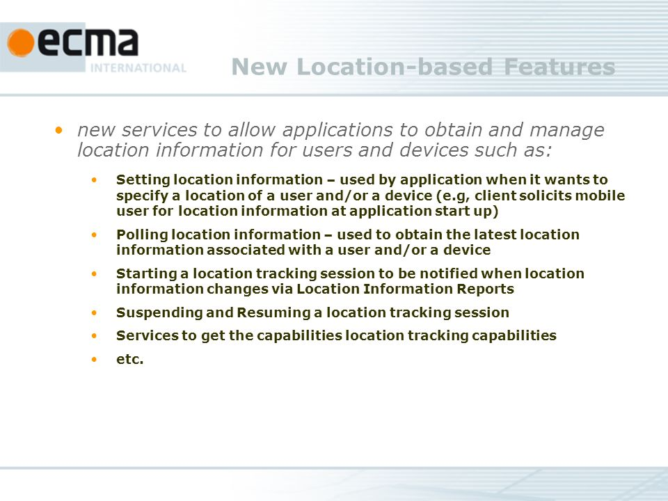 New Location-based Features new services to allow applications to obtain and manage location information for users and devices such as: Setting location information – used by application when it wants to specify a location of a user and/or a device (e.g, client solicits mobile user for location information at application start up) Polling location information – used to obtain the latest location information associated with a user and/or a device Starting a location tracking session to be notified when location information changes via Location Information Reports Suspending and Resuming a location tracking session Services to get the capabilities location tracking capabilities etc.
