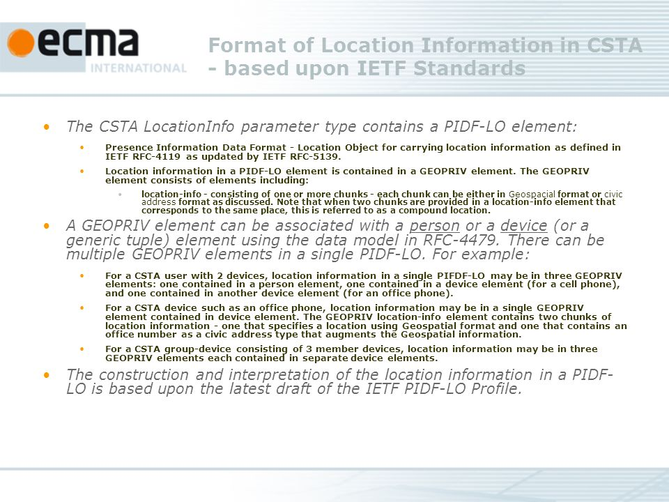 Format of Location Information in CSTA - based upon IETF Standards The CSTA LocationInfo parameter type contains a PIDF-LO element: Presence Information Data Format - Location Object for carrying location information as defined in IETF RFC-4119 as updated by IETF RFC-5139.