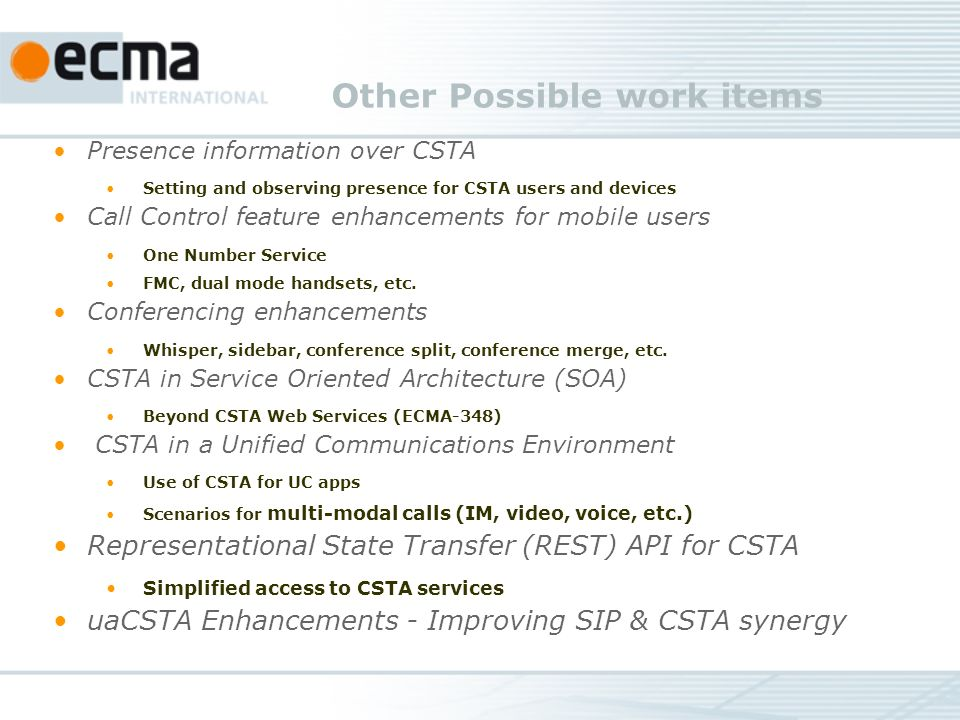 Other Possible work items Presence information over CSTA Setting and observing presence for CSTA users and devices Call Control feature enhancements for mobile users One Number Service FMC, dual mode handsets, etc.
