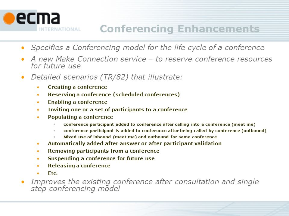 Conferencing Enhancements Specifies a Conferencing model for the life cycle of a conference A new Make Connection service – to reserve conference resources for future use Detailed scenarios (TR/82) that illustrate: Creating a conference Reserving a conference (scheduled conferences) Enabling a conference Inviting one or a set of participants to a conference Populating a conference conference participant added to conference after calling into a conference (meet me) conference participant is added to conference after being called by conference (outbound) Mixed use of inbound (meet me) and outbound for same conference Automatically added after answer or after participant validation Removing participants from a conference Suspending a conference for future use Releasing a conference Etc.