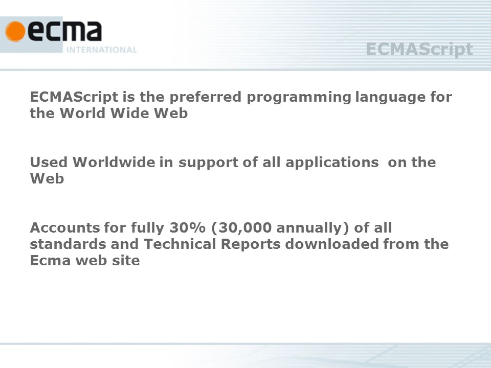 ECMAScript ECMAScript is the preferred programming language for the World Wide Web Used Worldwide in support of all applications on the Web Accounts for fully 30% (30,000 annually) of all standards and Technical Reports downloaded from the Ecma web site