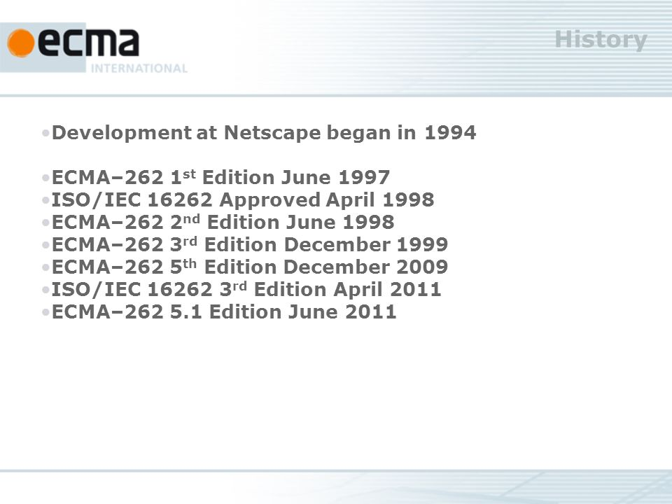 History Development at Netscape began in 1994 ECMA–262 1 st Edition June 1997 ISO/IEC 16262 Approved April 1998 ECMA–262 2 nd Edition June 1998 ECMA–262 3 rd Edition December 1999 ECMA–262 5 th Edition December 2009 ISO/IEC 16262 3 rd Edition April 2011 ECMA–262 5.1 Edition June 2011