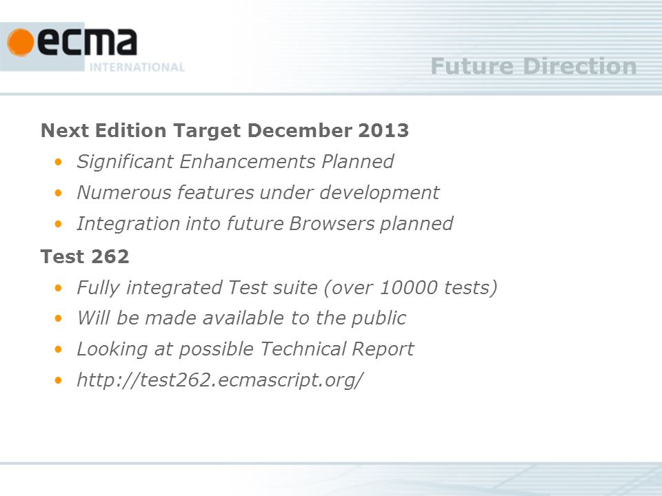 Future Direction Next Edition Target December 2013 Significant Enhancements Planned Numerous features under development Integration into future Browsers planned Test 262 Fully integrated Test suite (over 10000 tests) Will be made available to the public Looking at possible Technical Report http://test262.ecmascript.org/