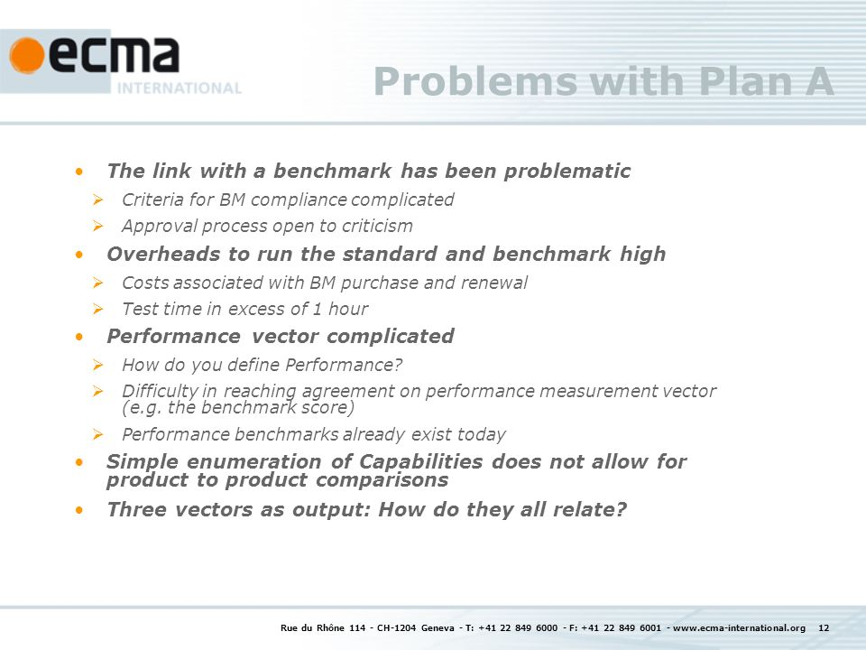 Rue du Rhône 114 - CH-1204 Geneva - T: +41 22 849 6000 - F: +41 22 849 6001 - www.ecma-international.org 12 Problems with Plan A The link with a benchmark has been problematic Criteria for BM compliance complicated Approval process open to criticism Overheads to run the standard and benchmark high Costs associated with BM purchase and renewal Test time in excess of 1 hour Performance vector complicated How do you define Performance.