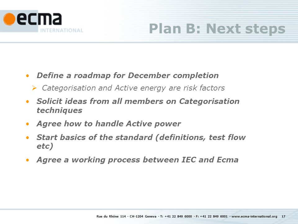 Rue du Rhône 114 - CH-1204 Geneva - T: +41 22 849 6000 - F: +41 22 849 6001 - www.ecma-international.org 17 Plan B: Next steps Define a roadmap for December completion Categorisation and Active energy are risk factors Solicit ideas from all members on Categorisation techniques Agree how to handle Active power Start basics of the standard (definitions, test flow etc) Agree a working process between IEC and Ecma