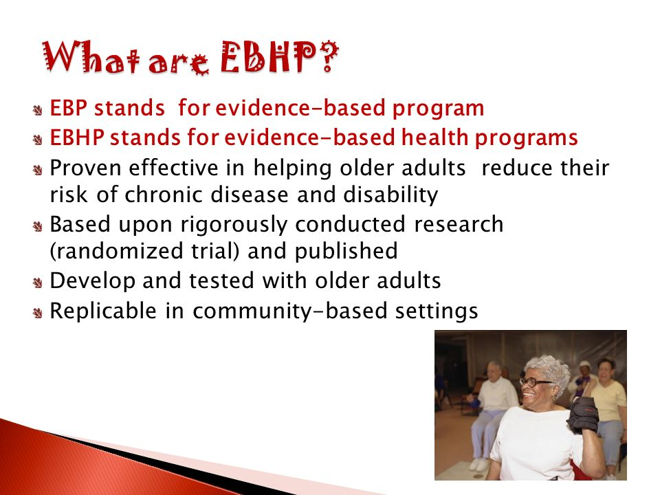 EBP stands for evidence-based program EBHP stands for evidence-based health programs Proven effective in helping older adults reduce their risk of chronic disease and disability Based upon rigorously conducted research (randomized trial) and published Develop and tested with older adults Replicable in community-based settings