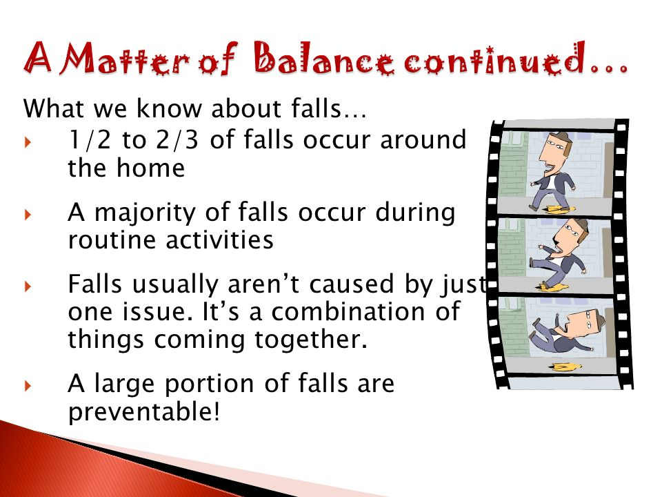 What we know about falls… 1/2 to 2/3 of falls occur around the home A majority of falls occur during routine activities Falls usually arent caused by just one issue.