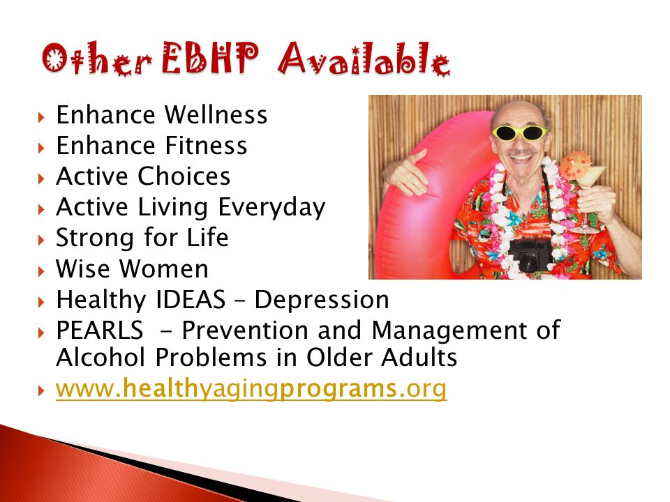 Enhance Wellness Enhance Fitness Active Choices Active Living Everyday Strong for Life Wise Women Healthy IDEAS – Depression PEARLS - Prevention and Management of Alcohol Problems in Older Adults www.healthyagingprograms.org www.healthyagingprograms.org