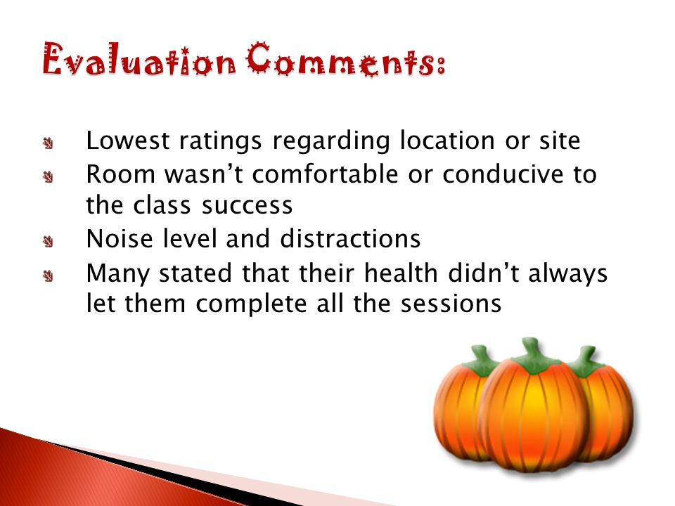 Lowest ratings regarding location or site Room wasnt comfortable or conducive to the class success Noise level and distractions Many stated that their health didnt always let them complete all the sessions