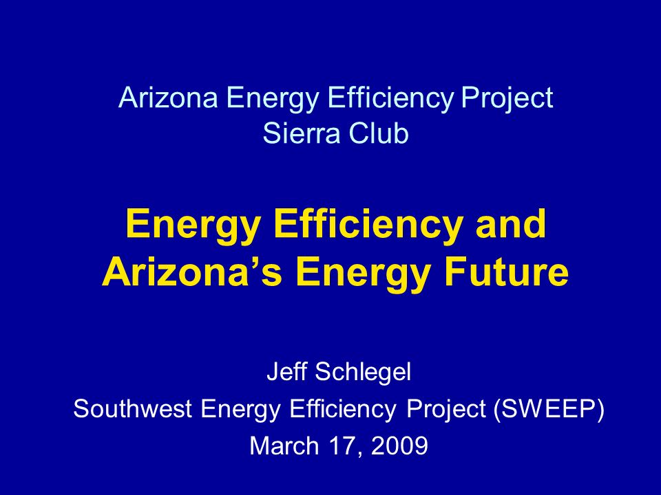 Arizona Energy Efficiency Project Sierra Club Energy Efficiency and Arizonas Energy Future Jeff Schlegel Southwest Energy Efficiency Project (SWEEP) March 17, 2009