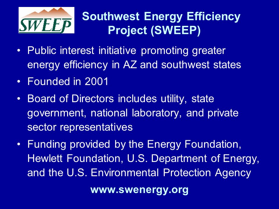 Southwest Energy Efficiency Project (SWEEP) Public interest initiative promoting greater energy efficiency in AZ and southwest states Founded in 2001 Board of Directors includes utility, state government, national laboratory, and private sector representatives Funding provided by the Energy Foundation, Hewlett Foundation, U.S.