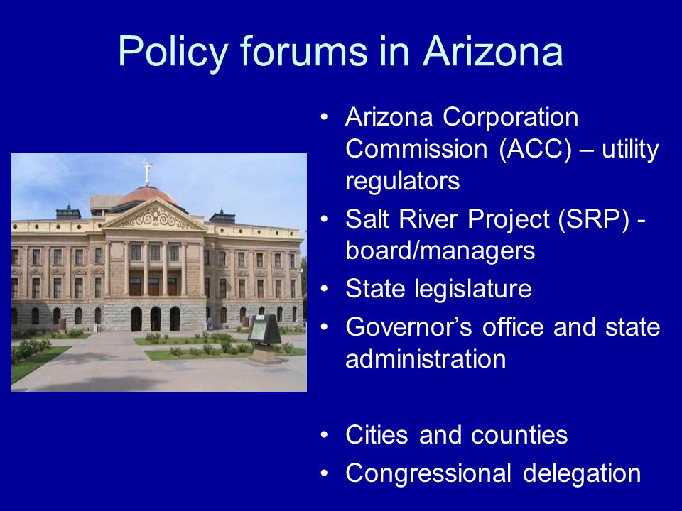 Policy forums in Arizona Arizona Corporation Commission (ACC) – utility regulators Salt River Project (SRP) - board/managers State legislature Governors office and state administration Cities and counties Congressional delegation