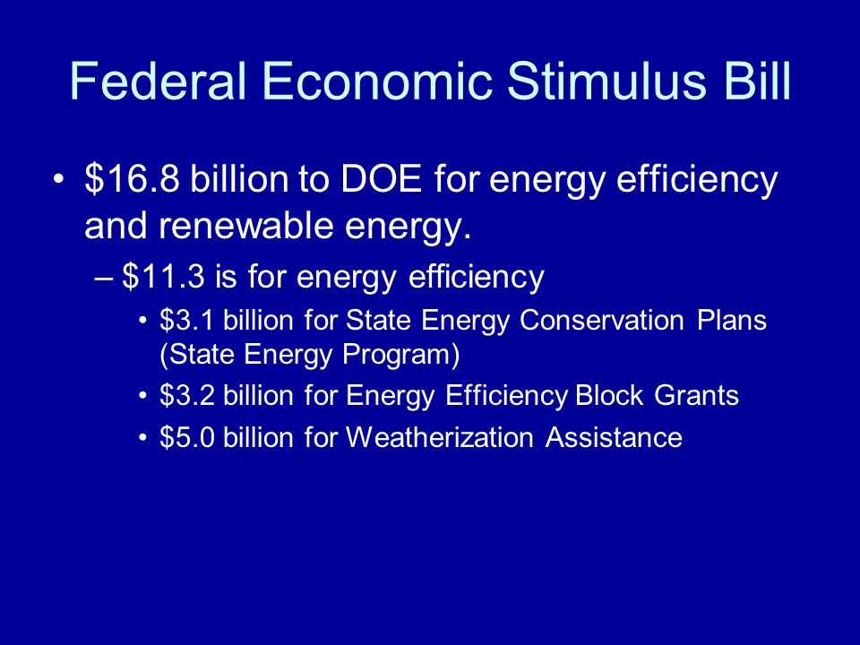 Federal Economic Stimulus Bill $16.8 billion to DOE for energy efficiency and renewable energy.