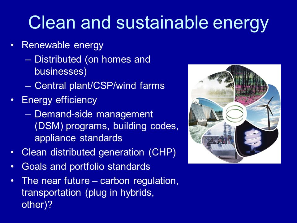 Clean and sustainable energy Renewable energy –Distributed (on homes and businesses) –Central plant/CSP/wind farms Energy efficiency –Demand-side management (DSM) programs, building codes, appliance standards Clean distributed generation (CHP) Goals and portfolio standards The near future – carbon regulation, transportation (plug in hybrids, other)
