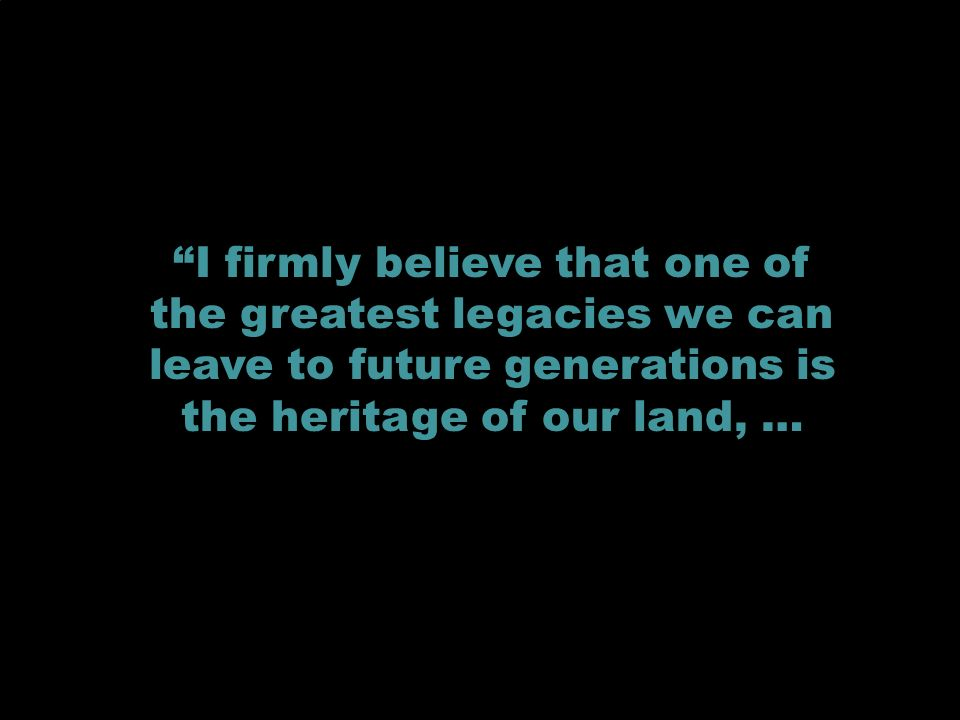 I firmly believe that one of the greatest legacies we can leave to future generations is the heritage of our land, …